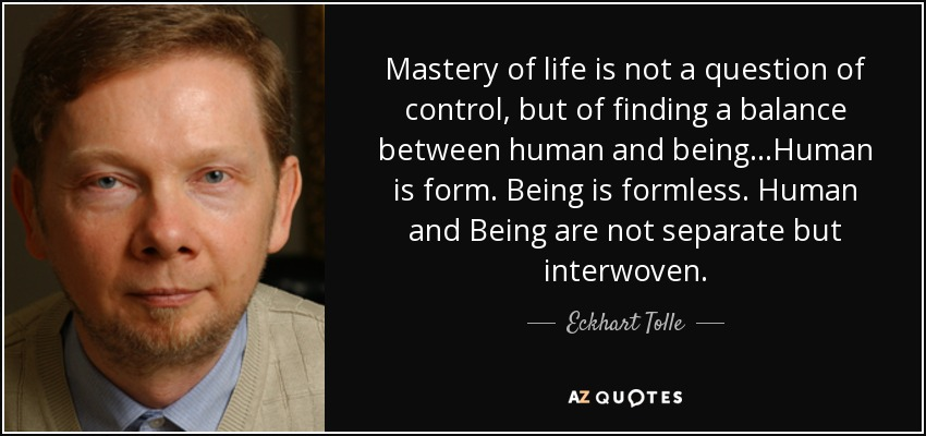 Mastery of life is not a question of control, but of finding a balance between human and being...Human is form. Being is formless. Human and Being are not separate but interwoven. - Eckhart Tolle