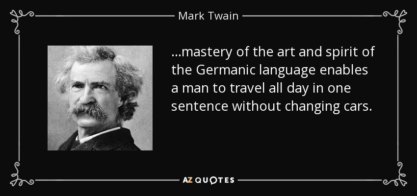 ...mastery of the art and spirit of the Germanic language enables a man to travel all day in one sentence without changing cars. - Mark Twain