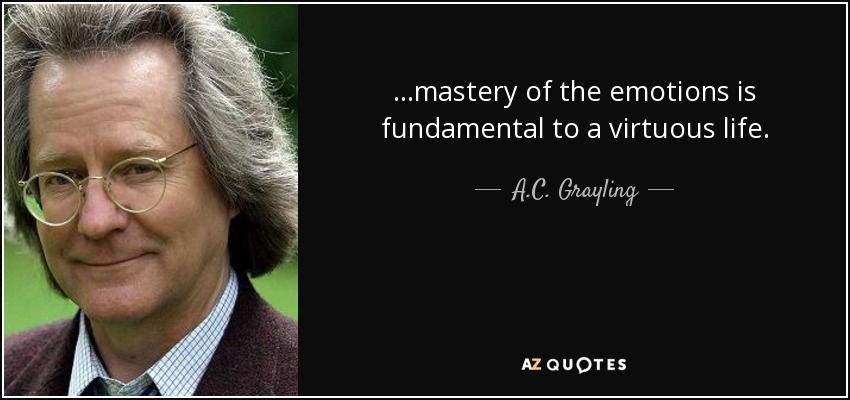 ...mastery of the emotions is fundamental to a virtuous life. - A.C. Grayling