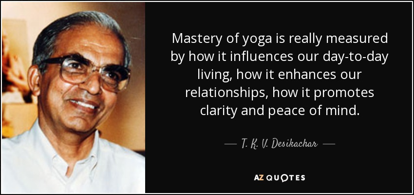 Mastery of yoga is really measured by how it influences our day-to-day living, how it enhances our relationships, how it promotes clarity and peace of mind. - T. K. V. Desikachar