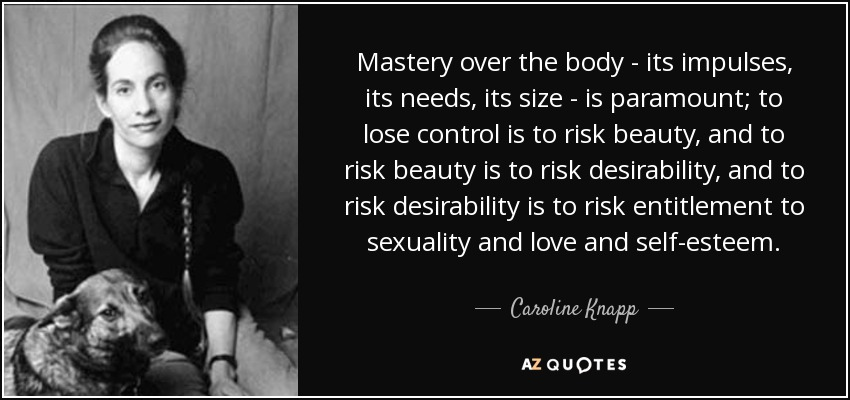 Mastery over the body - its impulses, its needs, its size - is paramount; to lose control is to risk beauty, and to risk beauty is to risk desirability, and to risk desirability is to risk entitlement to sexuality and love and self-esteem. - Caroline Knapp