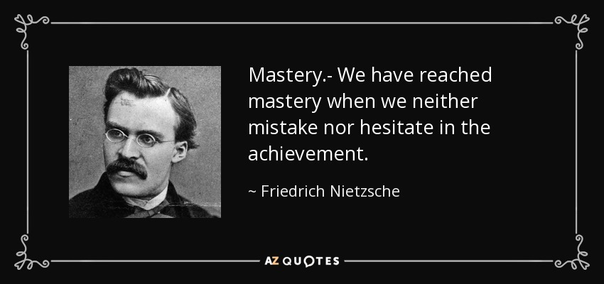 Mastery.- We have reached mastery when we neither mistake nor hesitate in the achievement. - Friedrich Nietzsche