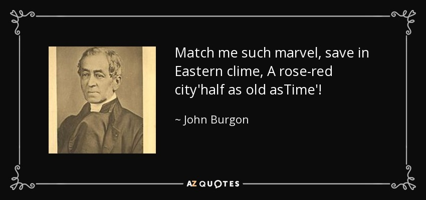 Match me such marvel, save in Eastern clime, A rose-red city'half as old asTime'! - John Burgon