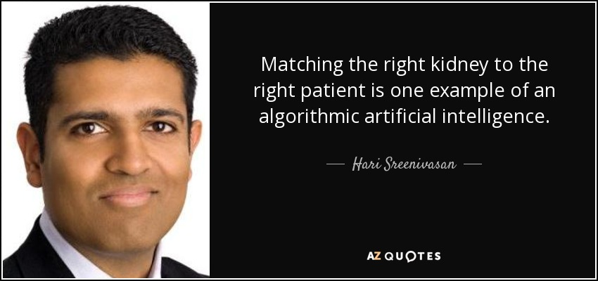 Matching the right kidney to the right patient is one example of an algorithmic artificial intelligence. - Hari Sreenivasan