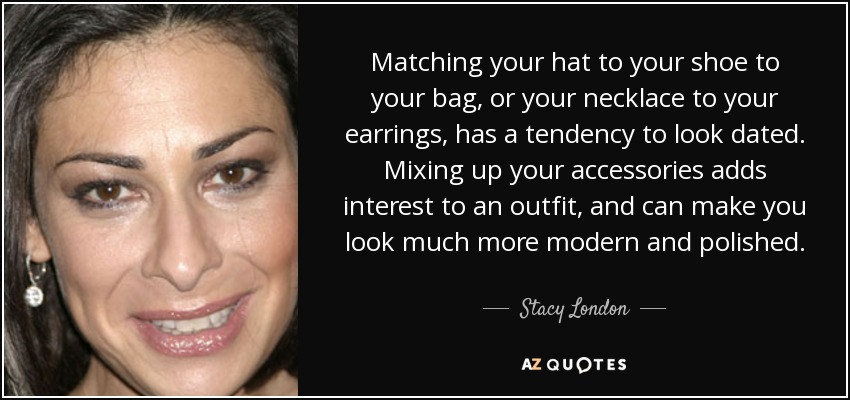 Matching your hat to your shoe to your bag, or your necklace to your earrings, has a tendency to look dated. Mixing up your accessories adds interest to an outfit, and can make you look much more modern and polished. - Stacy London