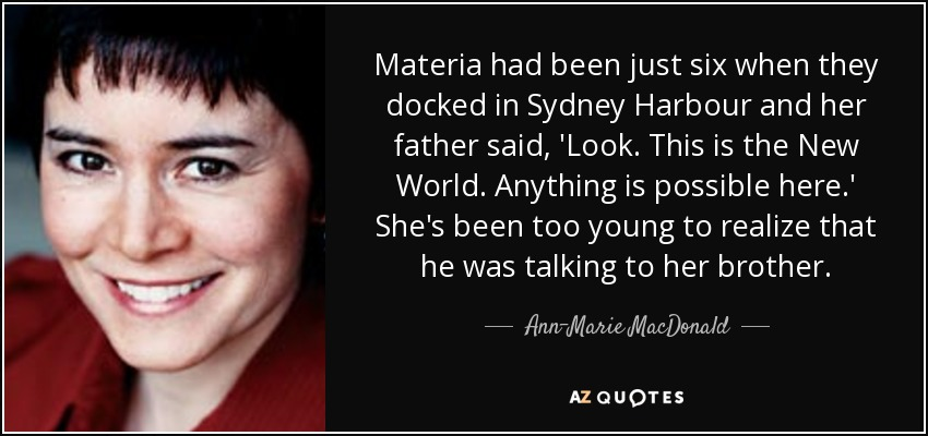 Materia had been just six when they docked in Sydney Harbour and her father said, 'Look. This is the New World. Anything is possible here.' She's been too young to realize that he was talking to her brother. - Ann-Marie MacDonald