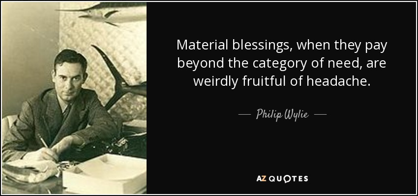 Material blessings, when they pay beyond the category of need, are weirdly fruitful of headache. - Philip Wylie