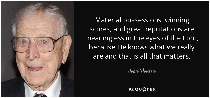 Material possessions, winning scores, and great reputations are meaningless in the eyes of the Lord, because He knows what we really are and that is all that matters. - John Wooden