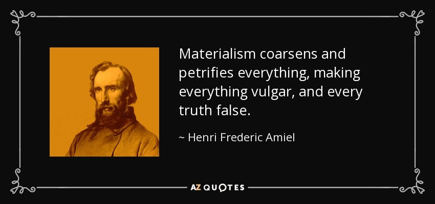 Materialism coarsens and petrifies everything, making everything vulgar, and every truth false. - Henri Frederic Amiel