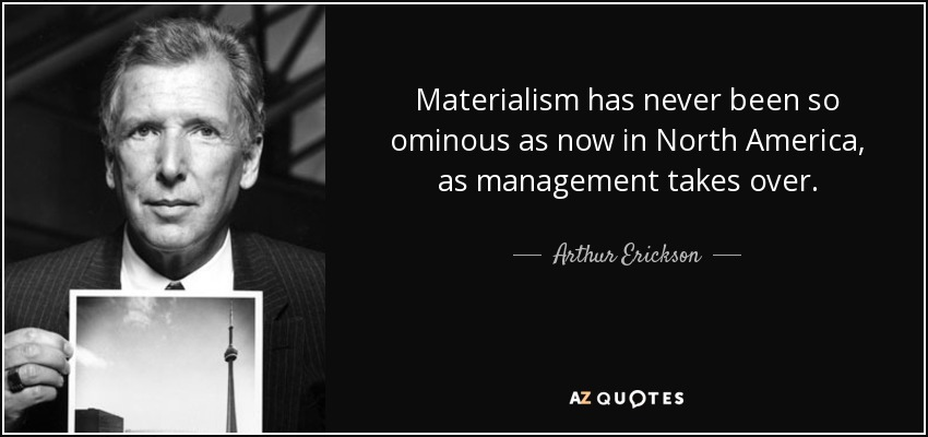 Materialism has never been so ominous as now in North America, as management takes over. - Arthur Erickson