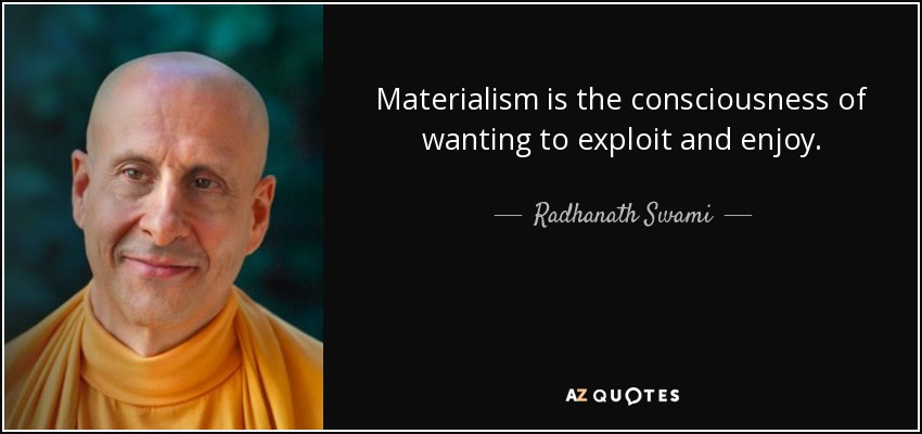 Materialism is the consciousness of wanting to exploit and enjoy. - Radhanath Swami