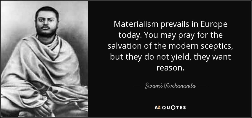 Materialism prevails in Europe today. You may pray for the salvation of the modern sceptics, but they do not yield, they want reason. - Swami Vivekananda