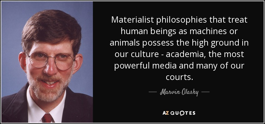Materialist philosophies that treat human beings as machines or animals possess the high ground in our culture - academia, the most powerful media and many of our courts. - Marvin Olasky