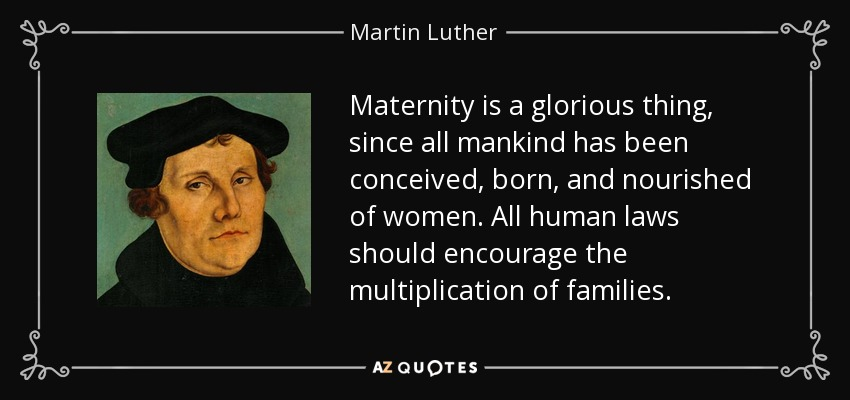 Maternity is a glorious thing, since all mankind has been conceived, born, and nourished of women. All human laws should encourage the multiplication of families. - Martin Luther