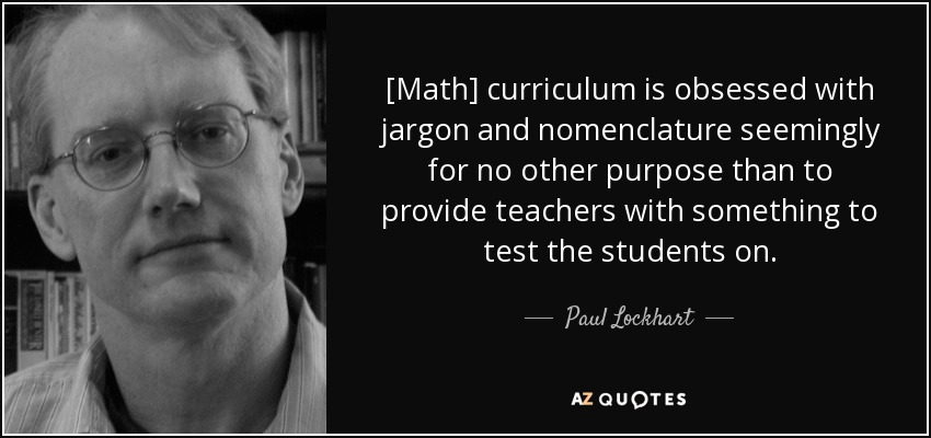 [Math] curriculum is obsessed with jargon and nomenclature seemingly for no other purpose than to provide teachers with something to test the students on. - Paul Lockhart