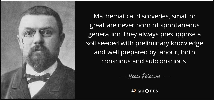 Mathematical discoveries, small or great are never born of spontaneous generation They always presuppose a soil seeded with preliminary knowledge and well prepared by labour, both conscious and subconscious. - Henri Poincare
