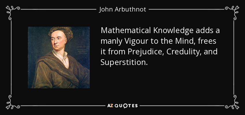 Mathematical Knowledge adds a manly Vigour to the Mind, frees it from Prejudice, Credulity, and Superstition. - John Arbuthnot