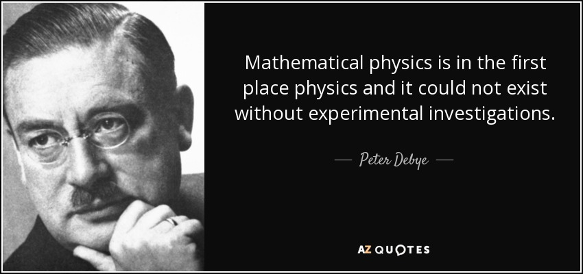 Mathematical physics is in the first place physics and it could not exist without experimental investigations. - Peter Debye