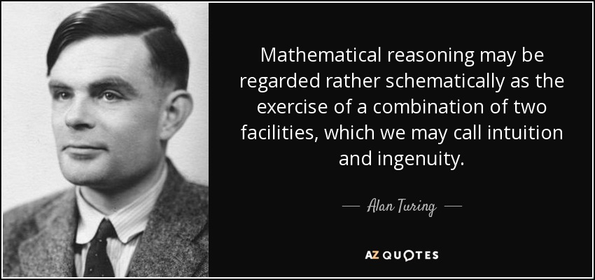 Mathematical reasoning may be regarded rather schematically as the exercise of a combination of two facilities, which we may call intuition and ingenuity. - Alan Turing