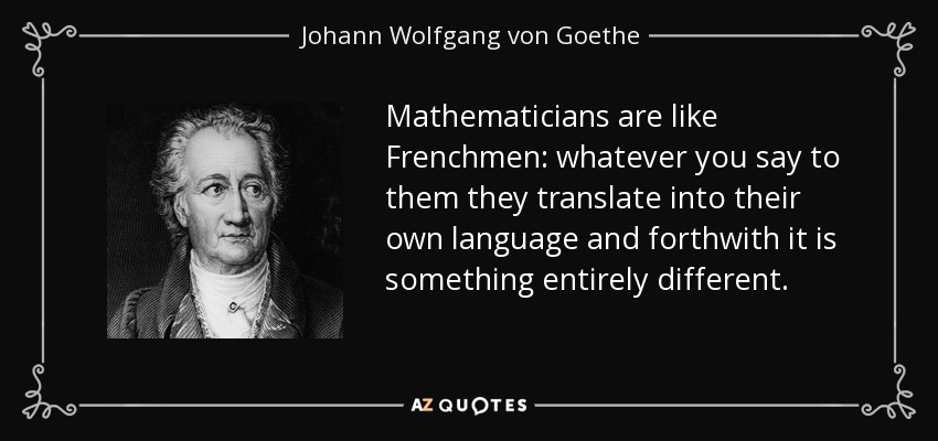 Mathematicians are like Frenchmen: whatever you say to them they translate into their own language and forthwith it is something entirely different. - Johann Wolfgang von Goethe