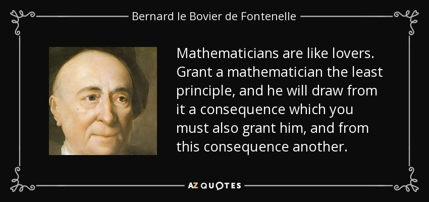 Mathematicians are like lovers. Grant a mathematician the least principle, and he will draw from it a consequence which you must also grant him, and from this consequence another. - Bernard le Bovier de Fontenelle