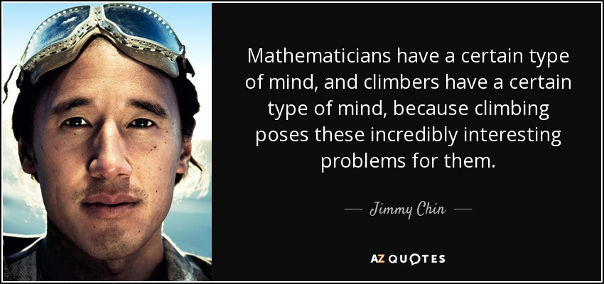 Mathematicians have a certain type of mind, and climbers have a certain type of mind, because climbing poses these incredibly interesting problems for them. - Jimmy Chin