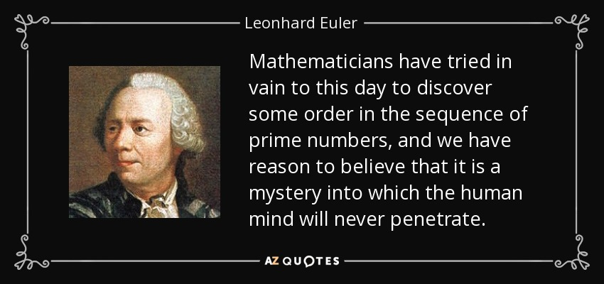 Mathematicians have tried in vain to this day to discover some order in the sequence of prime numbers, and we have reason to believe that it is a mystery into which the human mind will never penetrate. - Leonhard Euler