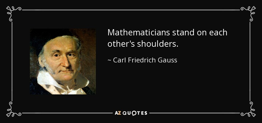 Mathematicians stand on each other's shoulders. - Carl Friedrich Gauss