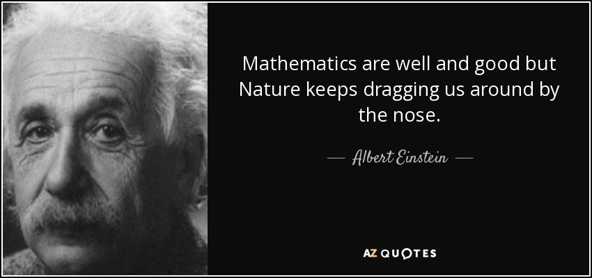 Mathematics are well and good but Nature keeps dragging us around by the nose. - Albert Einstein