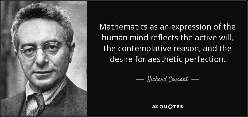 Mathematics as an expression of the human mind reflects the active will, the contemplative reason, and the desire for aesthetic perfection. - Richard Courant