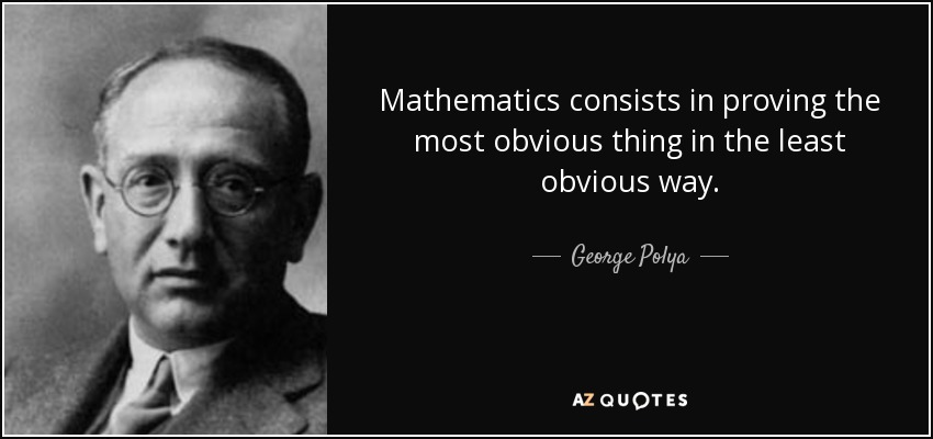 Mathematics consists in proving the most obvious thing in the least obvious way. - George Polya