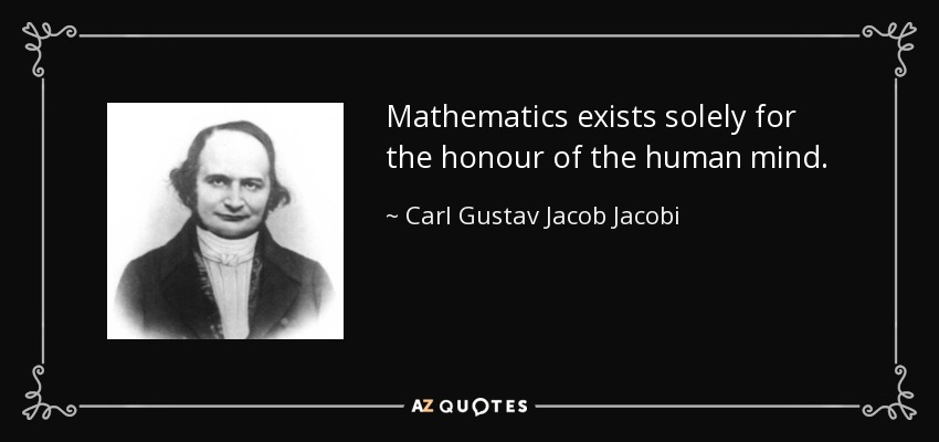 Mathematics exists solely for the honour of the human mind. - Carl Gustav Jacob Jacobi