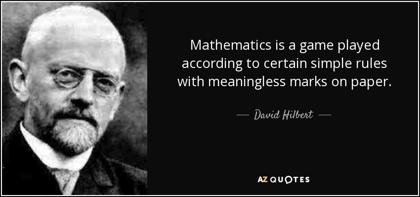 Mathematics is a game played according to certain simple rules with meaningless marks on paper. - David Hilbert
