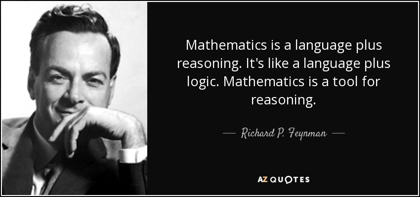 Mathematics is a language plus reasoning. It's like a language plus logic. Mathematics is a tool for reasoning. - Richard P. Feynman