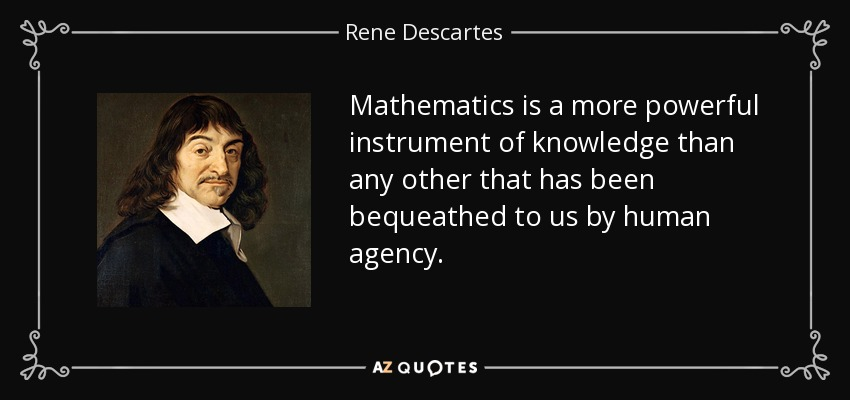 Mathematics is a more powerful instrument of knowledge than any other that has been bequeathed to us by human agency. - Rene Descartes