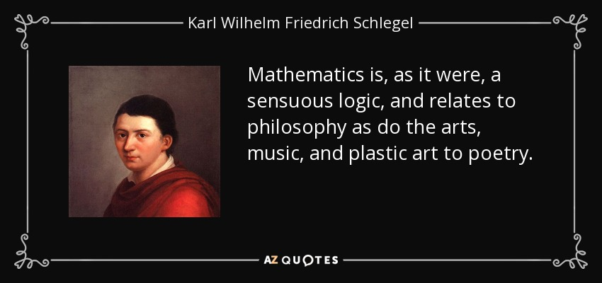 Mathematics is, as it were, a sensuous logic, and relates to philosophy as do the arts, music, and plastic art to poetry. - Karl Wilhelm Friedrich Schlegel