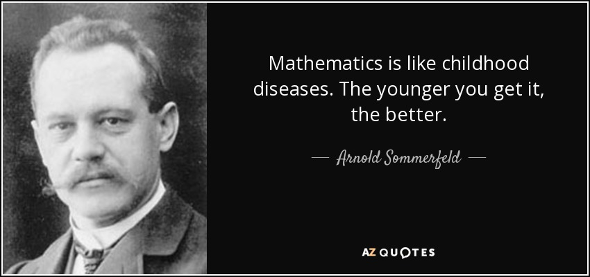 Mathematics is like childhood diseases. The younger you get it, the better. - Arnold Sommerfeld