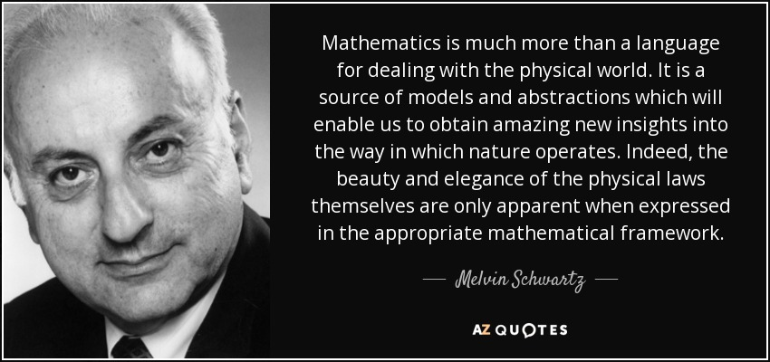 Mathematics is much more than a language for dealing with the physical world. It is a source of models and abstractions which will enable us to obtain amazing new insights into the way in which nature operates. Indeed, the beauty and elegance of the physical laws themselves are only apparent when expressed in the appropriate mathematical framework. - Melvin Schwartz