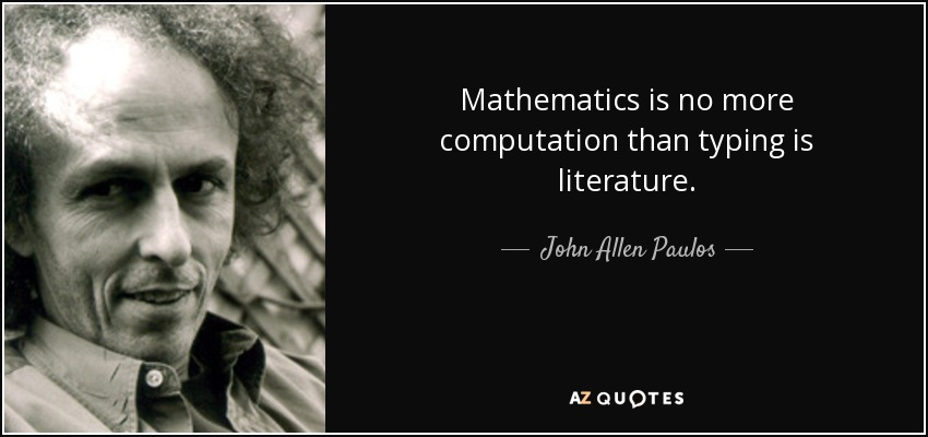 Mathematics is no more computation than typing is literature. - John Allen Paulos
