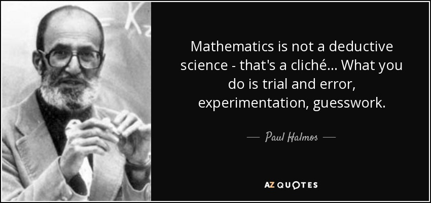 Mathematics is not a deductive science - that's a cliché... What you do is trial and error, experimentation, guesswork. - Paul Halmos