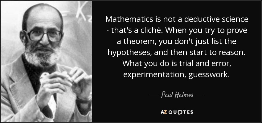 Mathematics is not a deductive science - that's a cliché. When you try to prove a theorem, you don't just list the hypotheses, and then start to reason. What you do is trial and error, experimentation, guesswork. - Paul Halmos