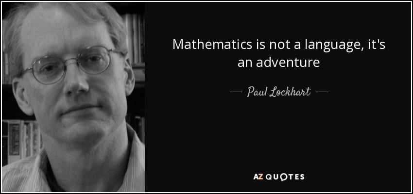 Mathematics is not a language, it's an adventure - Paul Lockhart