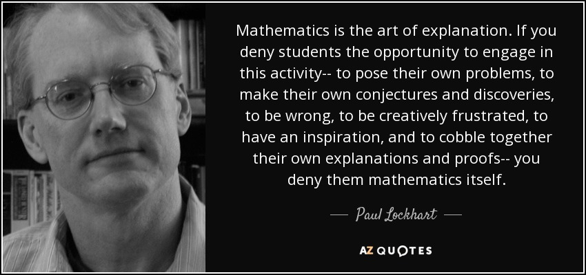 Mathematics is the art of explanation. If you deny students the opportunity to engage in this activity-- to pose their own problems, to make their own conjectures and discoveries, to be wrong, to be creatively frustrated, to have an inspiration, and to cobble together their own explanations and proofs-- you deny them mathematics itself. - Paul Lockhart
