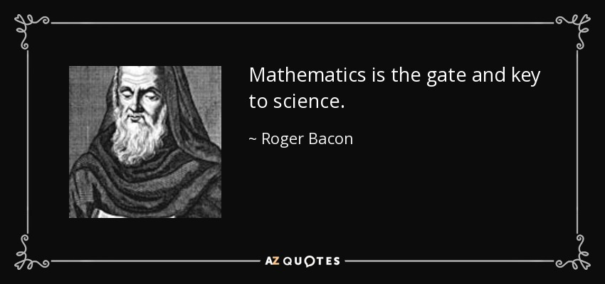 Mathematics is the gate and key to science. - Roger Bacon