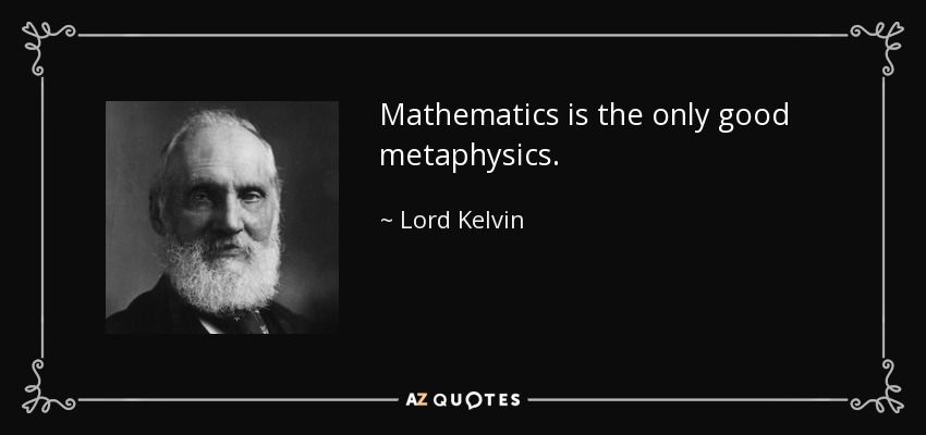 Mathematics is the only good metaphysics. - Lord Kelvin