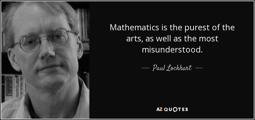 Mathematics is the purest of the arts, as well as the most misunderstood. - Paul Lockhart