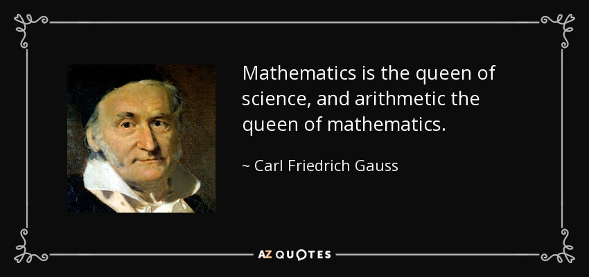 Mathematics is the queen of science, and arithmetic the queen of mathematics. - Carl Friedrich Gauss