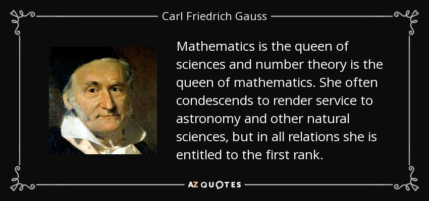 Mathematics is the queen of sciences and number theory is the queen of mathematics. She often condescends to render service to astronomy and other natural sciences, but in all relations she is entitled to the first rank. - Carl Friedrich Gauss