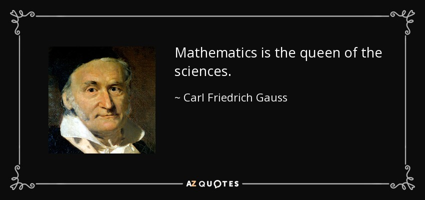 Mathematics is the queen of the sciences. - Carl Friedrich Gauss