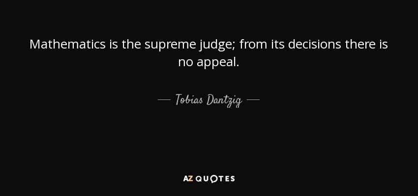 Mathematics is the supreme judge; from its decisions there is no appeal. - Tobias Dantzig